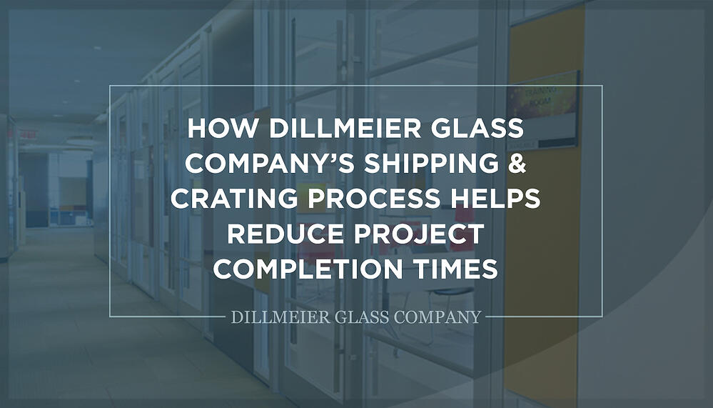 How Dillmeier Glass Company's Shipping & Crating Process Helps Reduce Project Completion Times