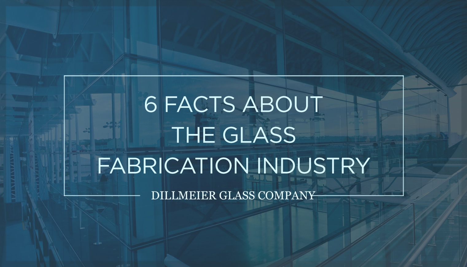 6 Facts About the Glass Fabrication Industry