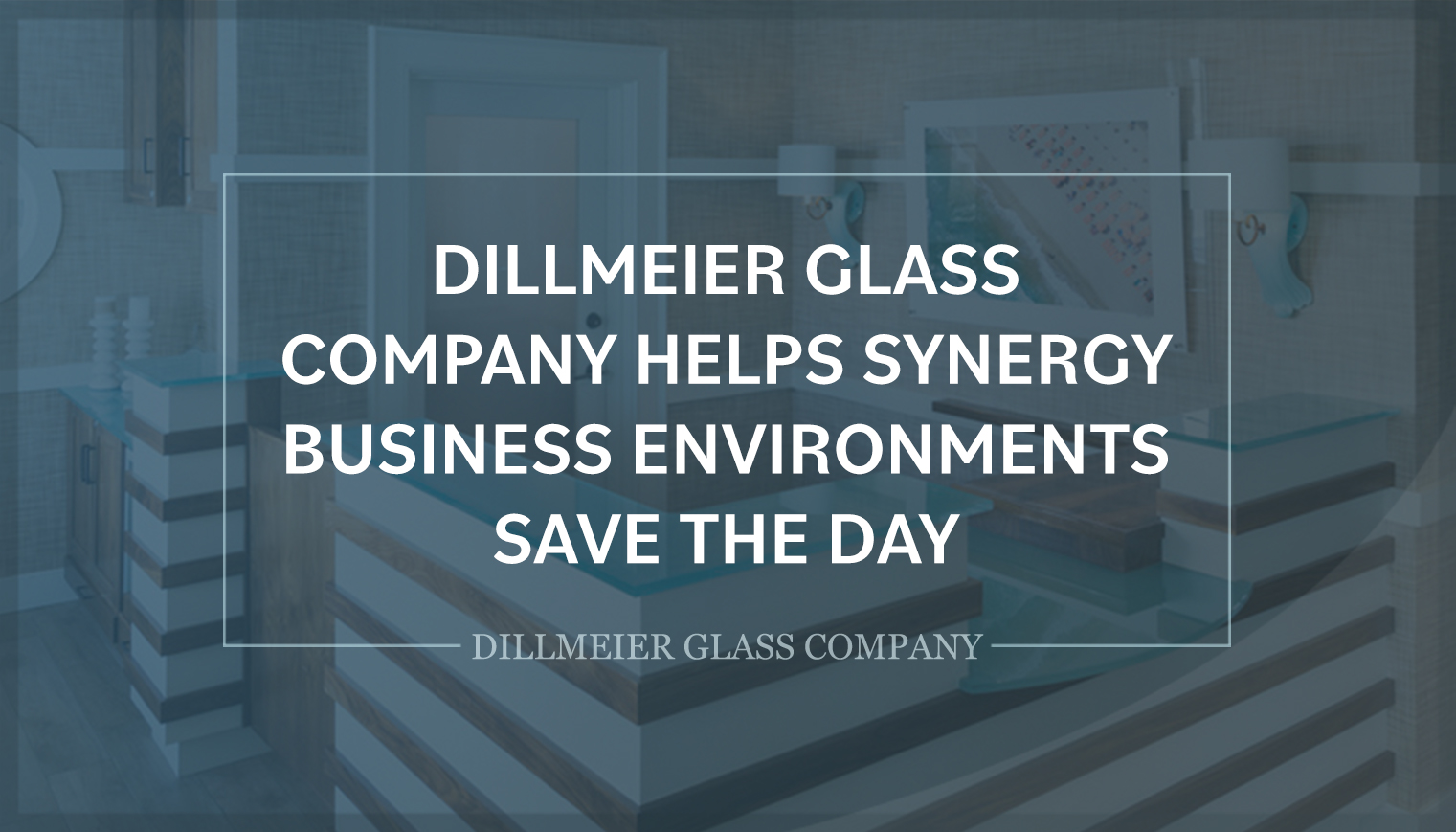 Dillmeier Glass Company Helps Synergy Business Environments Save the Day