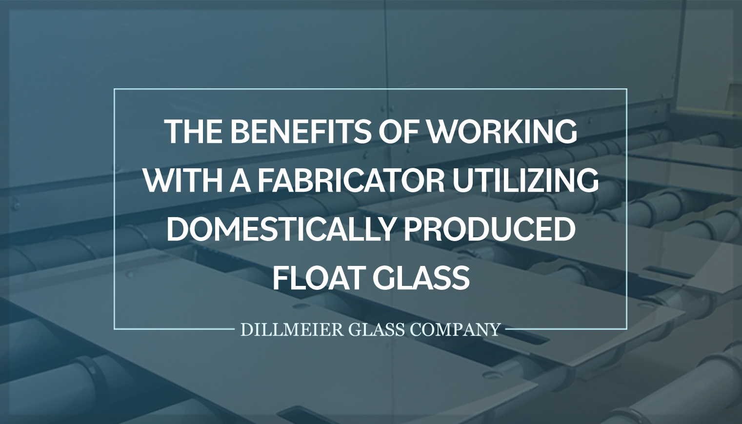 The Benefits of Working With a Fabricator Utilizing Domestically Produced Float Glass