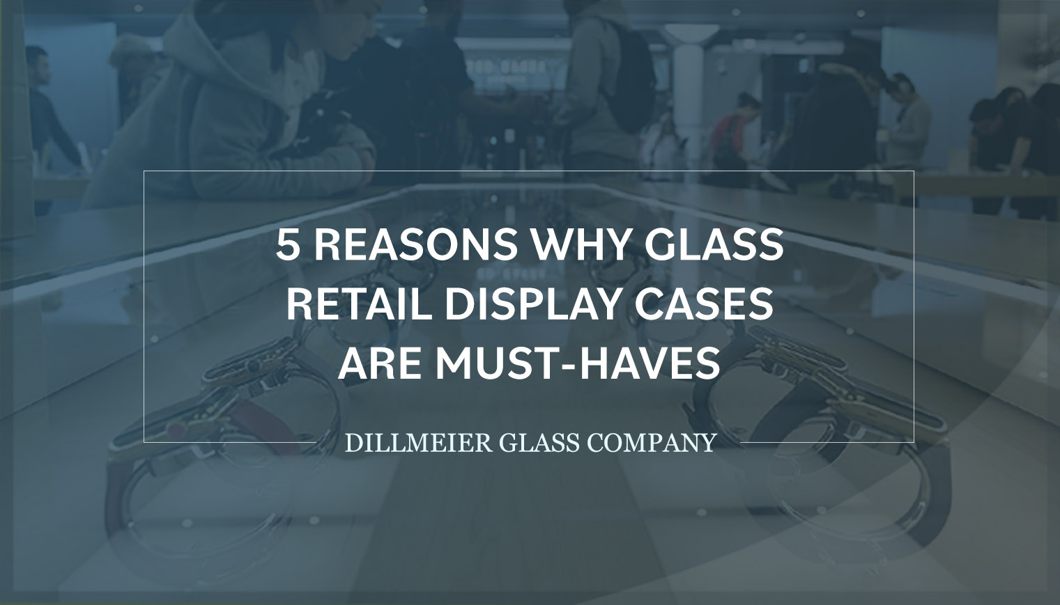 5 Reasons Why Glass Retail Display Cases Are Must-Haves